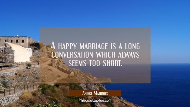 A happy marriage is a long conversation which always seems too short.