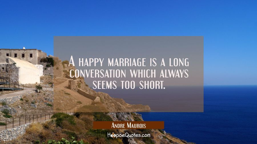 A happy marriage is a long conversation which always seems too short. Andre Maurois Quotes