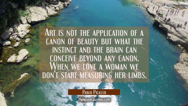 Art is not the application of a canon of beauty but what the instinct and the brain can conceive be