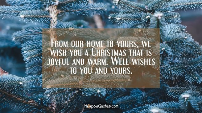 From our home to yours, we wish you a Christmas that is joyful and warm. Well wishes to you and yours.