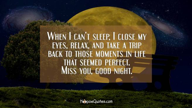 When I can't sleep, I close my eyes, relax, and take a trip back to those moments in life that seemed perfect. Miss you, good night.