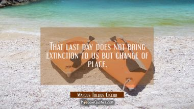 That last day does not bring extinction to us but change of place. Marcus Tullius Cicero Quotes
