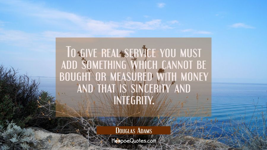 To give real service you must add something which cannot be bought or measured with money and that Douglas Adams Quotes