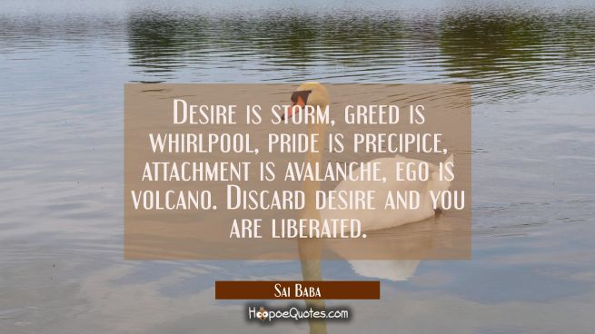 Desire is storm greed is whirlpool pride is precipice attachment is avalanche ego is volcano. Disca