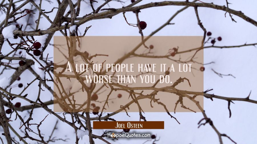 A lot of people have it a lot worse than you do. Joel Osteen Quotes