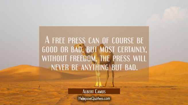 A free press can of course be good or bad but most certainly without freedom the press will never b
