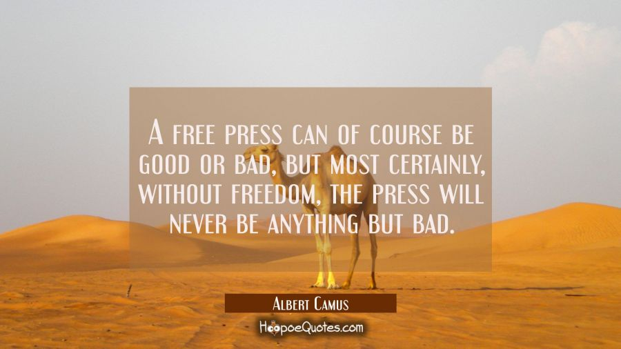 A free press can of course be good or bad but most certainly without freedom the press will never b Albert Camus Quotes