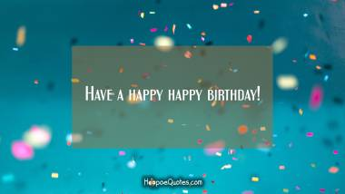 Have a happy happy birthday! Quotes