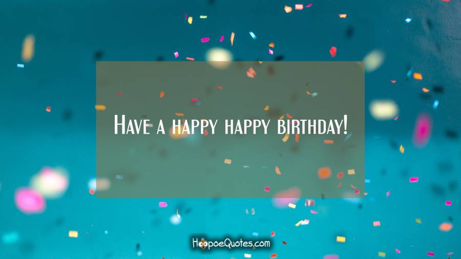 Have a happy happy birthday! Birthday Quotes