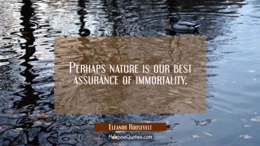 Perhaps nature is our best assurance of immortality. Eleanor Roosevelt Quotes