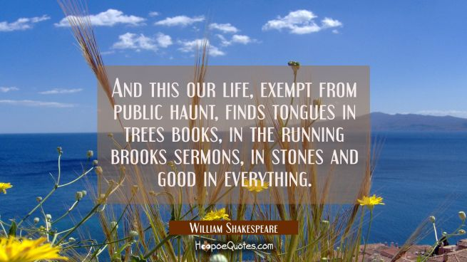 And this our life exempt from public haunt finds tongues in trees books in the running brooks sermo