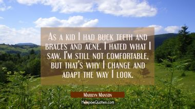 As a kid I had buck teeth and braces and acne. I hated what I saw. I'm still not comfortable but th Marilyn Manson Quotes