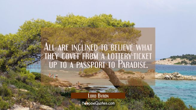 All are inclined to believe what they covet from a lottery-ticket up to a passport to Paradise.