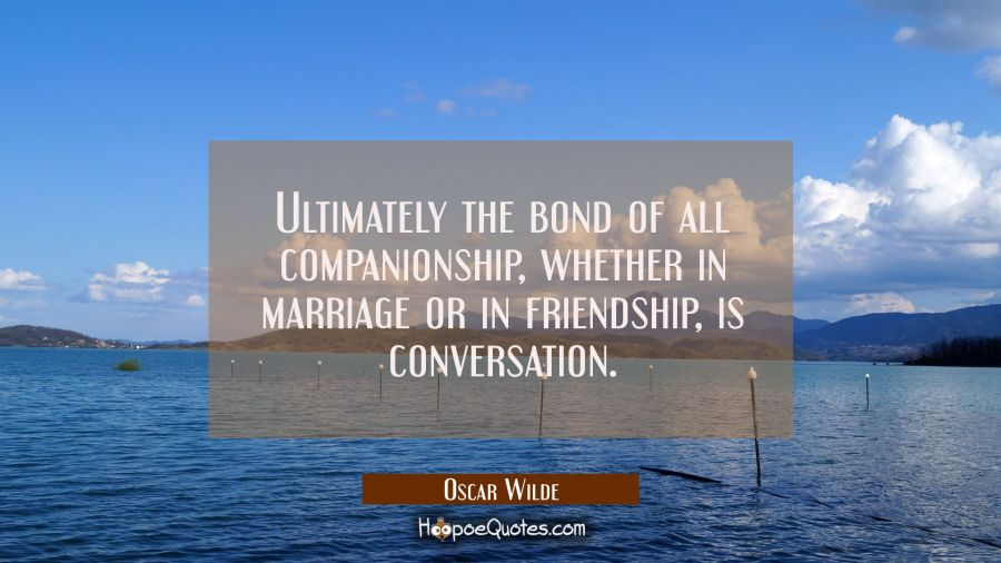 Ultimately the bond of all companionship, whether in marriage or in friendship, is conversation. Oscar Wilde Quotes