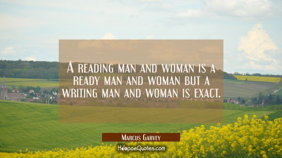 A reading man and woman is a ready man and woman but a writing man and woman is exact. Marcus Garvey Quotes