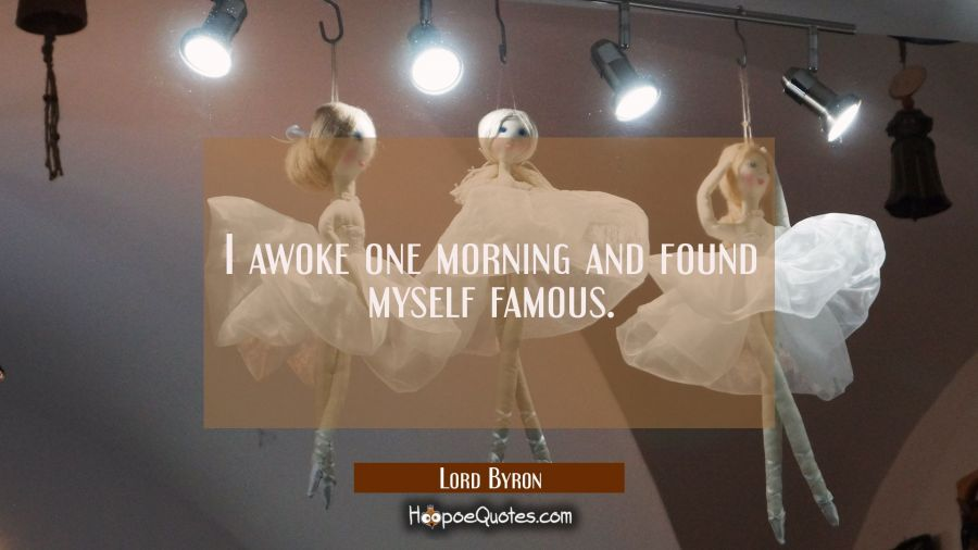 I awoke one morning and found myself famous. Lord Byron Quotes