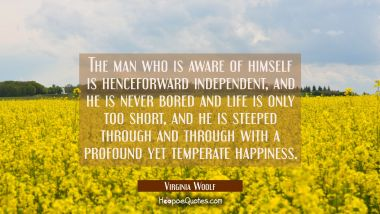 The man who is aware of himself is henceforward independent, and he is never bored and life is only Virginia Woolf Quotes