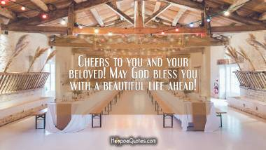 Cheers to you and your beloved! May God bless you with a beautiful life ahead! Wedding Quotes