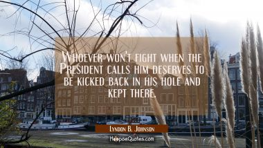 Whoever won't fight when the President calls him deserves to be kicked back in his hole and kept th