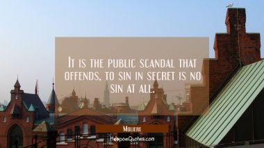 It is the public scandal that offends, to sin in secret is no sin at all.