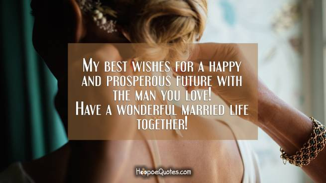 My best wishes for a happy and prosperous future with the man you love! Have a wonderful married life together!