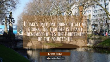 It takes only one drink to get me drunk. The trouble is I can't remember if it's the thirteenth or