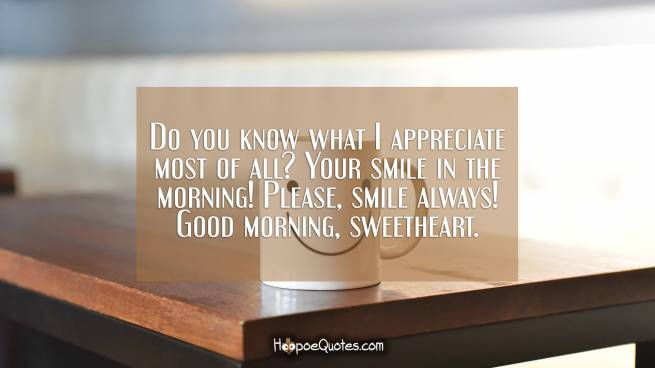 Do you know what I appreciate most of all? Your smile in the morning! Please, smile always! Good morning, sweetheart.