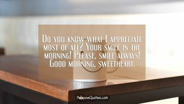 Do you know what I appreciate most of all? Your smile in the morning! Please, smile always! Good morning, sweetheart. Good Morning Quotes