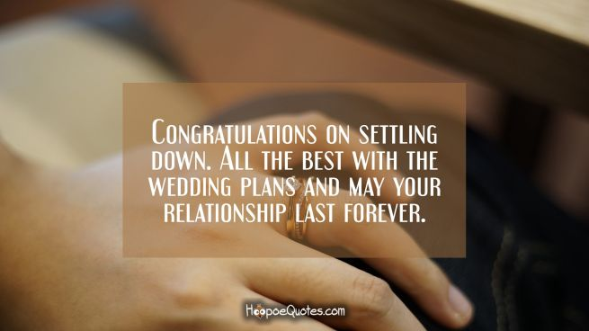 Congratulations on settling down. All the best with the wedding plans and may your relationship last forever!