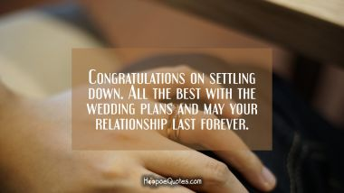 Congratulations on settling down. All the best with the wedding plans and may your relationship last forever! Engagement Quotes