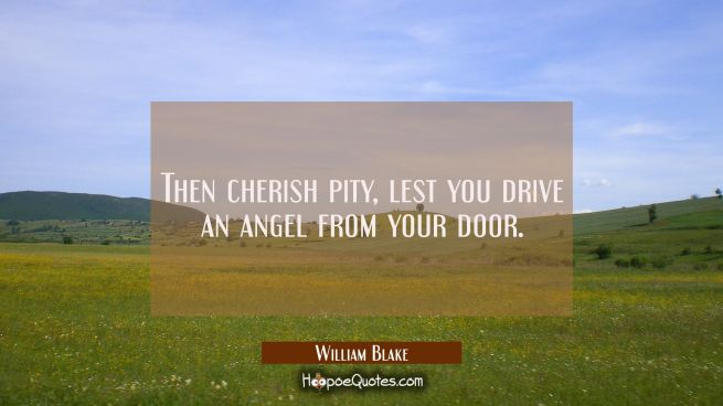 Then cherish pity lest you drive an angel from your door.
