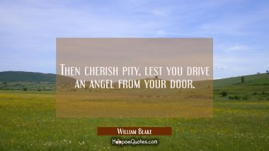 Then cherish pity lest you drive an angel from your door. William Blake Quotes