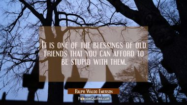 It is one of the blessings of old friends that you can afford to be stupid with them. Ralph Waldo Emerson Quotes