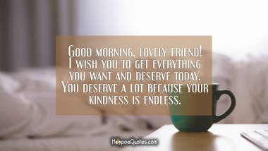 Good morning, lovely friend! I wish you to get everything you want and deserve today. You deserve a lot because your kindness is endless. Good Morning Quotes