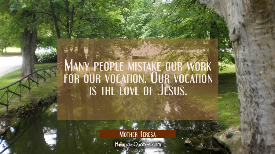Many people mistake our work for our vocation. Our vocation is the love of Jesus. Mother Teresa Quotes