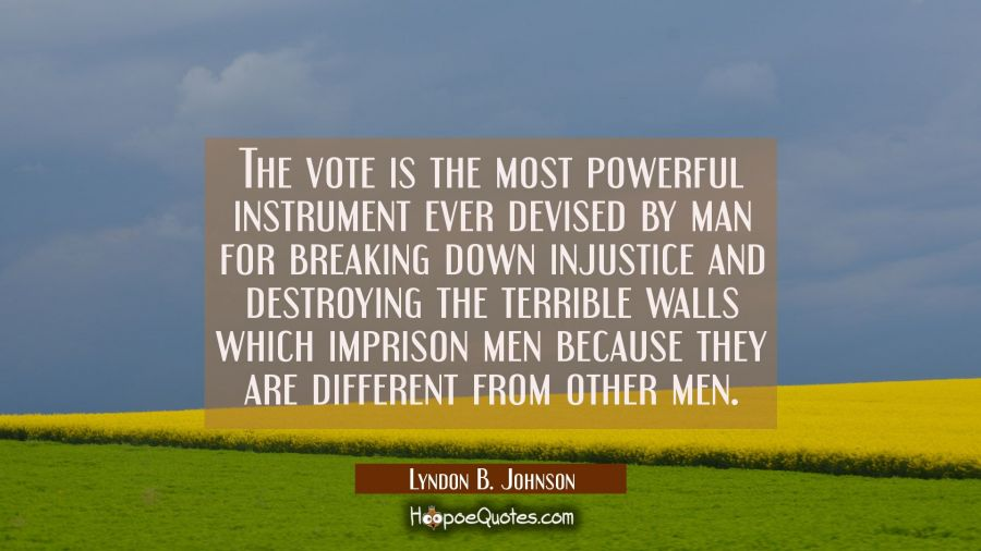 The vote is the most powerful instrument ever devised by man for breaking down injustice and destro Lyndon B. Johnson Quotes