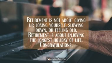 Retirement is not about giving up, losing yourself, slowing down or feeling old. Retirement is about enjoying the longest holiday of life. Congratulations. Retirement Quotes
