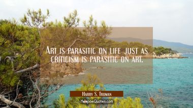 Art is parasitic on life just as criticism is parasitic on art.