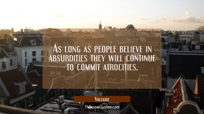 As long as people believe in absurdities they will continue to commit atrocities.