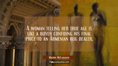 A woman telling her true age is like a buyer confiding his final price to an Armenian rug dealer. Mignon McLaughlin Quotes