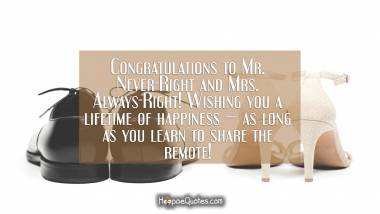 Congratulations to Mr. Never-Right and Mrs. Always-Right! Wishing you a lifetime of happiness — as long as you learn to share the remote! Wedding Quotes