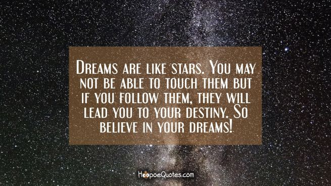 Dreams are like stars. You may not be able to touch them but if you follow them, they will lead you to your destiny. So believe in your dreams!