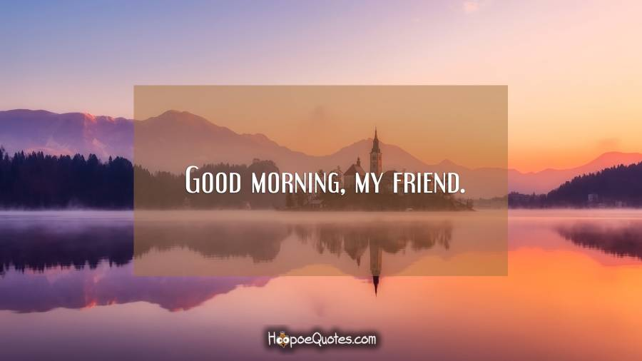 Good morning, my friend. Good Morning Quotes