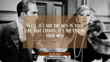Well, it's not the men in your life that counts, it's the life in your men. Quotes
