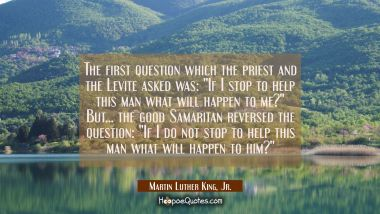 "The first question which the priest and the Levite asked was: ""If I stop to help this man what will"