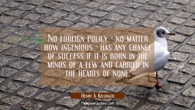 No foreign policy - no matter how ingenious - has any chance of success if it is born in the minds