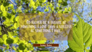 I'd rather be a failure at something I love than a success at something I hate. George Burns Quotes