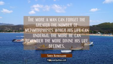 The more a man can forget the greater the number of metamorphoses which his life can undergo, the m