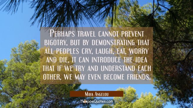 Perhaps travel cannot prevent bigotry but by demonstrating that all peoples cry laugh eat worry and