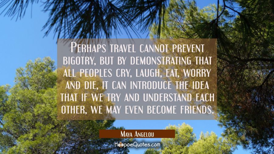 Perhaps travel cannot prevent bigotry but by demonstrating that all peoples cry laugh eat worry and Maya Angelou Quotes